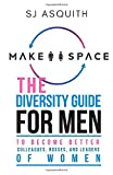 Make Space: The Diversity Guide for Men to Become Better Colleagues, Bosses, & Leaders of Women