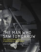 The Man Who Saw Tomorrow: The Life and Inventions of Stanford R. Ovshinsky (The MIT Press)