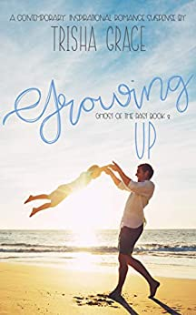 Growing Up: A Contemporary Inspirational Romantic Suspense (Ghost Of The Past Book 3) by [Trisha Grace]
