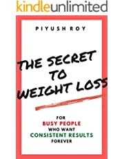THE SECRET TO WEIGHT LOSS: FOR BUSY PEOPLE WHO WANT CONSISTENT RESULTS, FOREVER!