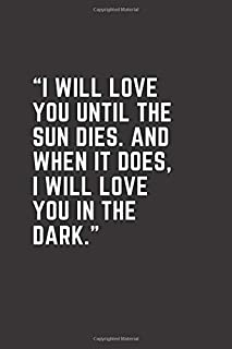 """I will love you until the sun dies. And when it does, I will love you in the dark."": Elegant Notebook ,Journal book 6""x9""..."