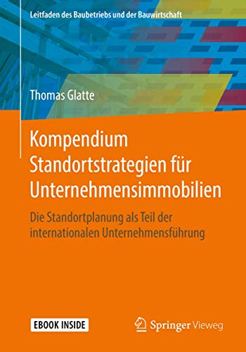 Kompendium Standortstrategien für Unternehmensimmobilien: Die Standortplanung als Teil der internationalen Unternehmensführung (Leitfaden des Baubetriebs und der Bauwirtschaft)