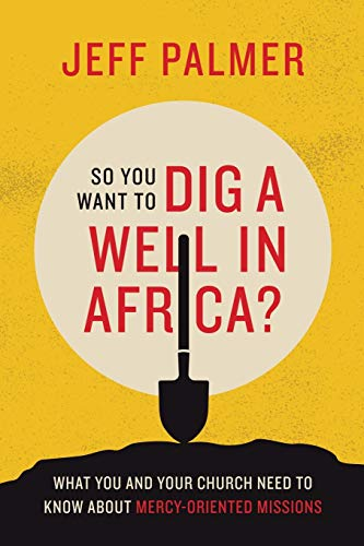 Compare Textbook Prices for So You Want to Dig a Well in Africa?: What You and Your Church Need to Know About Mercy-oriented Missions  ISBN 9781664205345 by Palmer, Jeff