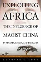 Exploiting Africa: The Influence of Maoist China in Algeria, Ghana, and Tanzania