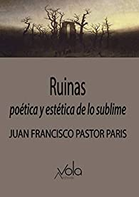 Ruinas: poética y estética de lo sublime par Juan Francisco Pastor Paris