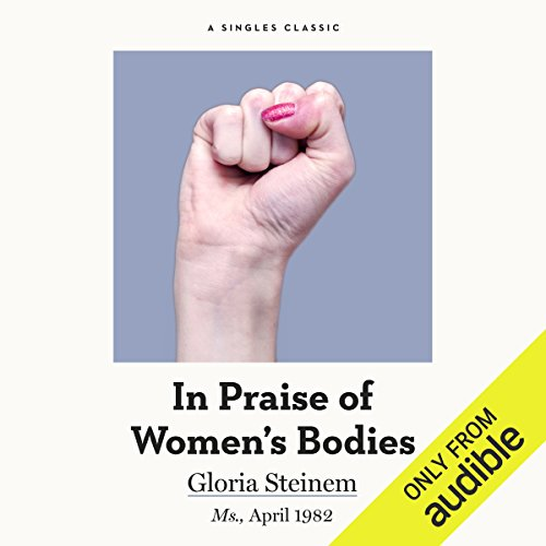 In Praise of Women's Bodies                   By:                                                                                                                                 Gloria Steinem                               Narrated by:                                                                                                                                 Marianne Fraulo                      Length: 16 mins     8 ratings     Overall 4.8