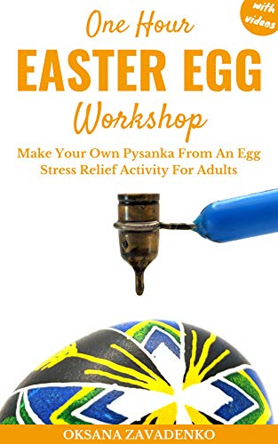 One Hour Easter Egg Workshop: Make Your Own Pysanka From An Egg. Stress Relief Activity For Adults. by [Oksana Zavadenko]