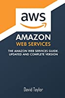 Amazon Web Services: The Amazon Web Services Guide. Updated and complete version