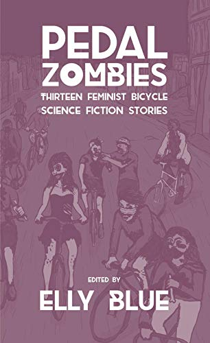 Pedal Zombies: Thirteen Feminist Bicycle Science Fiction Stories (Bikes in Space, Band 3)