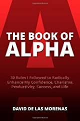 By De Las Morenas, David The Book of Alpha: 30 Rules I Followed to Radically Enhance My Confidence, Charisma, Productivity, Success, and Life Paperback - January 2014 Paperback