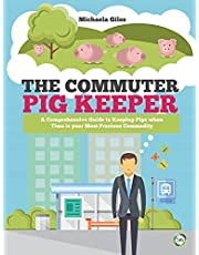 The Commuter Pig Keeper: A Comprehensive Guide to Keeping Pigs When Time Is Your Most Precious Commodity