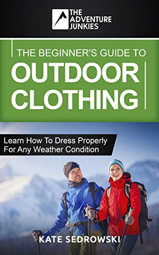 The Beginner's Guide To Outdoor Clothing: Learn how to dress properly for the outdoors so you stay safe and comfortable any weather condition. (English Edition)