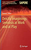 Deictic Imaginings: Semiosis at Work and at Play (Studies in Applied Philosophy, Epistemology and Rational Ethics (11))
