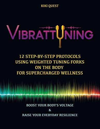 Vibrattuning: Boost your Body\'s Voltage & Raise Your Everyday Resilience: 12 Step-by-Step Protocols Using Weighted Tuning Forks on the Body for SuperCharged Wellness