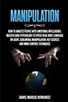 Manipulation: How to Analyze People with Emotional Intelligence: Master Dark Psychology to Speed Read Body Language on Sight. Subliminal Manipulation, NLP secrets and Mind Control Techniques