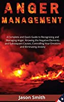 Anger Management: A Complete and Quick Guide to Recognizing and Managing Anger, Knowing the Negative Elements and Subsequent Causes, Controlling Your Emotions and Eliminating Anxiety