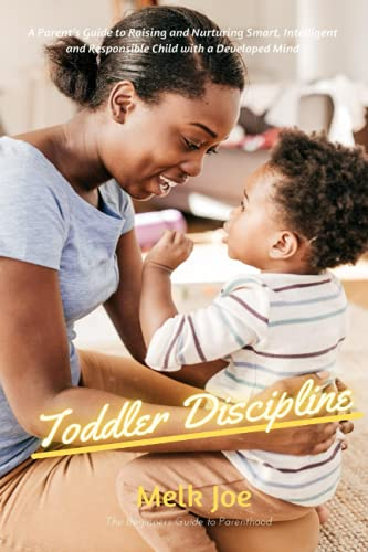 Toddler Discipline: A Parent's Guide to Raising and Nurturing Smart, Intelligent and Responsible Child with a Developed Mind