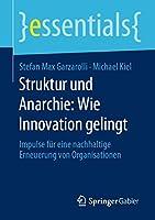 Struktur und Anarchie: Wie Innovation gelingt: Impulse fuer eine nachhaltige Erneuerung von Organisationen (essentials)