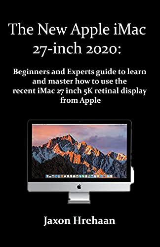 The New Apple iMac 27-inch 2020:: Beginners and Experts guide to learn and master how to use the recent iMac 27 inch 5K retinal display from Apple