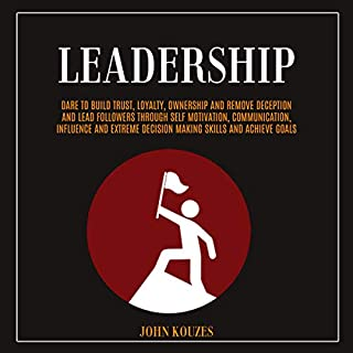 Leadership     Dare to Build Trust, Loyalty, Ownership and Remove Deception and Lead Followers Through Self Motivation, Communication, Influence and Extreme Decision Making Skills and Achieve Goals              By:                                                                                                                                 John Kouzes                               Narrated by:                                                                                                                                 Andrew Schultz                      Length: 3 hrs and 43 mins     10 ratings     Overall 5.0