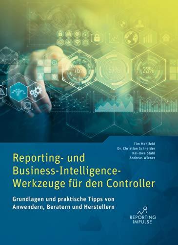 Reporting- und Business-Intelligence-Werkzeuge für den Controller: Grundlagen und praktische Tipps von Anwendern, Beratern und Herstellern