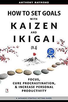 How to Set Goals with Kaizen & Ikigai: Focus, Cure Procrastination, & Increase Personal Productivity. by [Anthony Raymond]