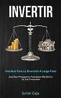 Invertir: Una guía para la inversión a largo plazo (Guía para principiantes para ganar más dinero de sus inversiones)