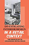 investigating interior design in a retail context: the principles of organizing retail space: interior architecture (english edition)
