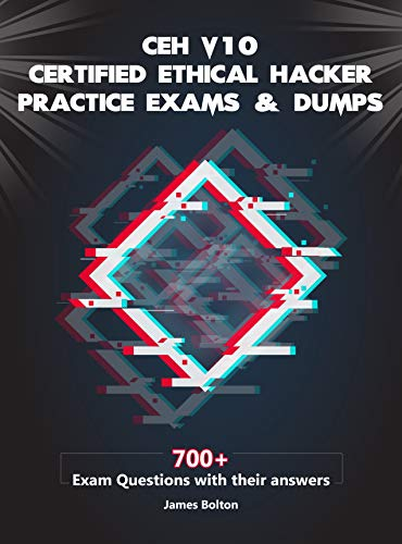 CEH v10 Certified Ethical Hacker Practice Exams & Dumps: 700+ Exam Questions with their Answers for CEH v10 Exam (English Edition)