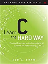Learn C the Hard Way: Practical Exercises on the Computational Subjects You Keep Avoiding (Like C) (Zed Shaw's Hard Way Se...