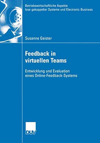 Feedback in virtuellen Teams: Entwicklung und Evaluation eines Online-Feedback-Systems (Betriebswirtschaftliche Aspekte lose gekoppelter Systeme und Electronic Business)