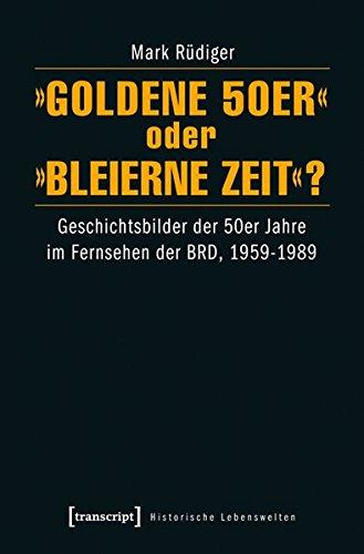 »Goldene 50er« oder »Bleierne Zeit«?: Geschichtsbilder der 50er Jahre im Fernsehen der BRD, 1959-1989 (Historische Lebenswelten in populären Wissenskulturen/History in Popular Cultures)