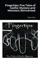 Fingertips: Five Tales of Gothic Mystery and Monsters Reinvented