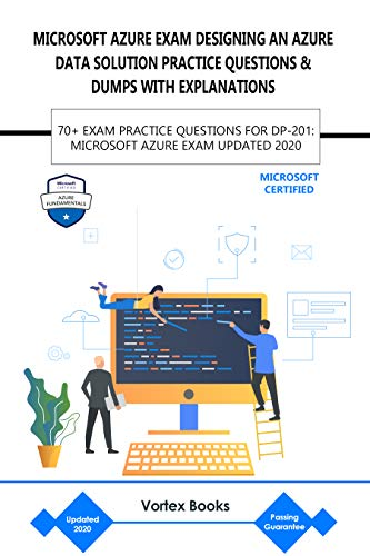 MICROSOFT AZURE EXAM DP-201: DESIGNING AN AZURE DATA SOLUTION PRACTICE QUESTIONS & DUMPS WITH EXPLANATIONS: 70+ EXAM PRACTICE QUESTIONS FOR DP-201: MICROSOFT AZURE EXAM UPDATED 2020 (English Edition)