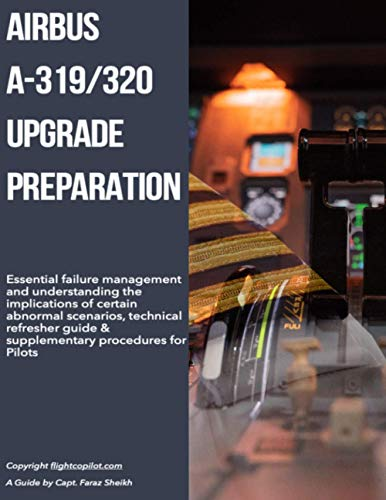 Airbus A319/320 Upgrade Preparation: Essential failure management and understanding the implications of certain abnormal scenarios, technical refresher guide & supplementary procedures for Pilots