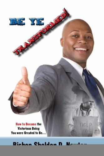Book: Be Ye Transformed; How to Become the Victorious Being You were Created to Be... by Sheldon D. Newton