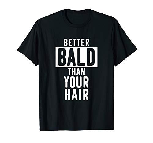 BETTER BALD THAN YOUR HAIR   Funny Baldy Hair Loss Bald Head T-Shirt