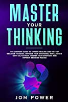 Master Your Thinking: The Ultimate Guide to Empath Healing and to Stop Negative Thinking. Improve Your Emotional Intelligence with Self Esteem. Master Your Emotions and Improve Decision Making