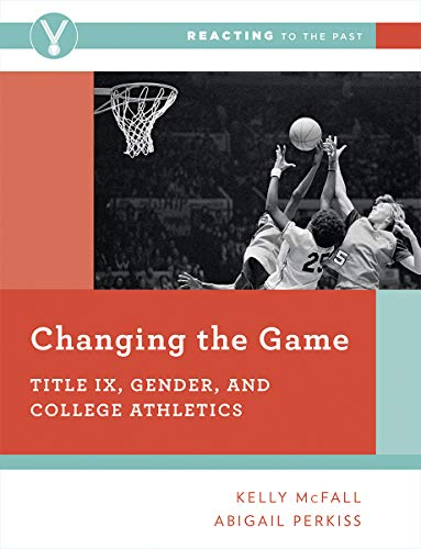 Compare Textbook Prices for Changing the Game: Title IX, Gender, and College Athletics Reacting to the Past 1 Edition ISBN 9780393696660 by McFall, Kelly,Perkiss, Abigail