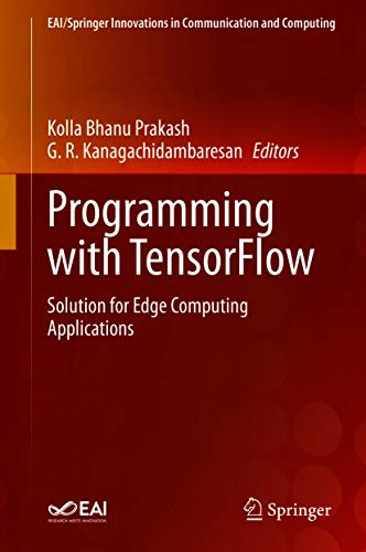 Programming with TensorFlow: Solution for Edge Computing Applications (EAI/Springer Innovations in Communication and Computing) (English Edition)