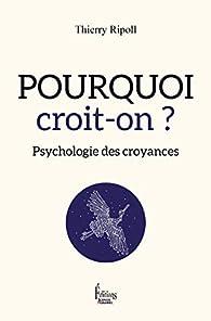 Pourquoi croit-on ? Psychologie des croyances par Thierry Ripoll