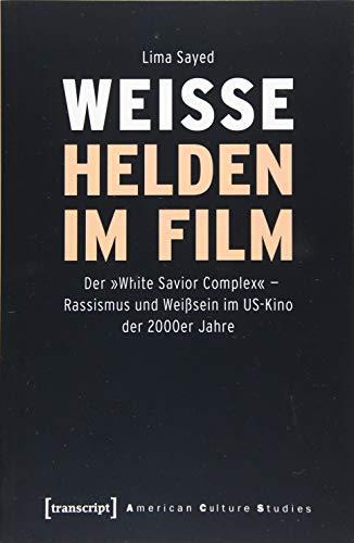 Weiße Helden im Film: Der »White Savior Complex« - Rassismus und Weißsein im US-Kino der 2000er Jahre (American Culture Studies, Bd. 26)