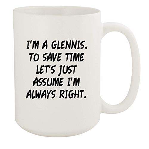 I'm A Glennis. To Save Time Let's Just Assume I'm Always Right. - 15oz Coffee Mug, White