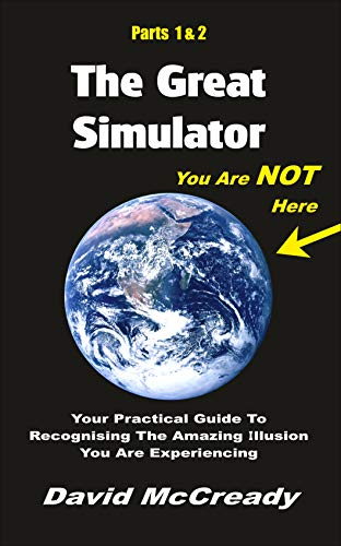 The Great Simulator: Parts 1 & 2: You are Not Here:  Your practical guide to recognising the amazing illusion you are experiencing. (English Edition)