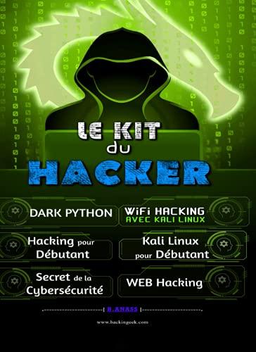 Le Kit du Hacker: Apprendre le Hacking Facilement - Pack de 6 livres : Hacking pour Débutant + Dark Python + WiFi Hacking avec Kali Linux + Kali Linux ... + WEB Hacking + Le secret De La Cybersécurité