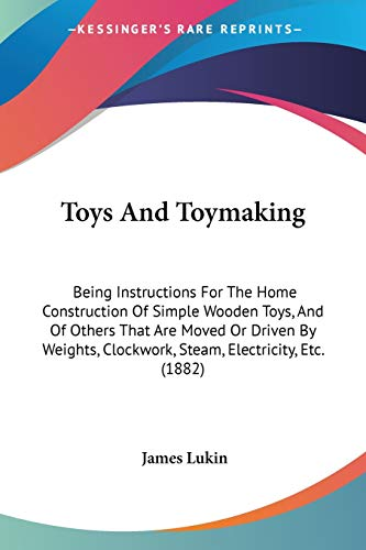 Compare Textbook Prices for Toys And Toymaking: Being Instructions For The Home Construction Of Simple Wooden Toys, And Of Others That Are Moved Or Driven By Weights, Clockwork, Steam, Electricity, Etc. 1882  ISBN 9781437354546 by Lukin, James