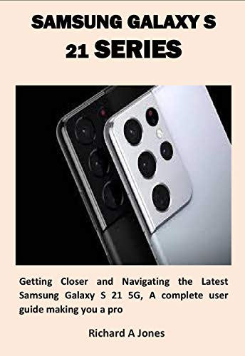 SAMSUNG GALAXY S 21 SERIES : Getting Closer and Navigating the Latest Samsung Galaxy S 21 5G, A complete user guide making you a pro (English Edition)