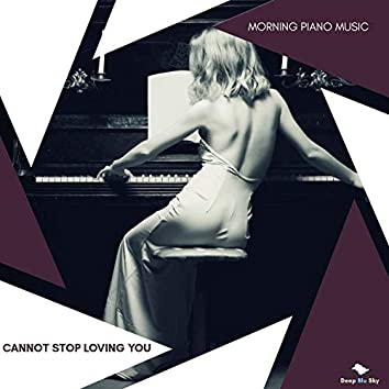 Cannot Stop Loving You - Morning Piano Music