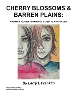 Cherry Blossoms & Barren Plains ; A Woman's Journey From Mental Illness To A Prison Cell by [Larry L Franklin]