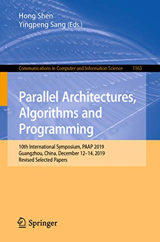 Parallel Architectures, Algorithms and Programming: 10th International Symposium, PAAP 2019, Guangzhou, China, December 12–14, 2019, Revised Selected Papers ... Science Book 1163) (English Edition)